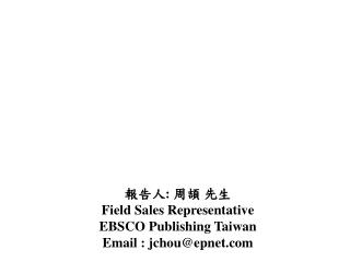 報告人 :  周頡 先生 Field Sales Representative EBSCO Publishing Taiwan Email : jchou@epnet