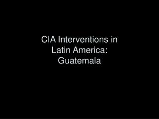 CIA Interventions in  Latin America:  Guatemala
