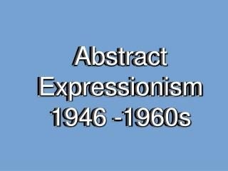 Abstract Expressionism 1946 -1960s