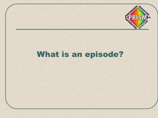 What is an episode?