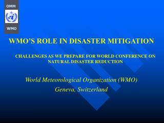 WMO'S ROLE IN DISASTER MITIGATION  CHALLENGES AS WE PREPARE FOR WORLD CONFERENCE ON NATURAL DISASTER REDUCTION World Met
