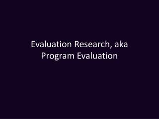 Evaluation Research, aka Program Evaluation