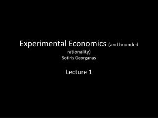 Experimental Economics  (and bounded rationality) Sotiris Georganas