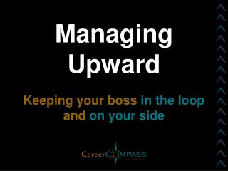 Managing Upward Keeping your boss  in the loop  and  on your side