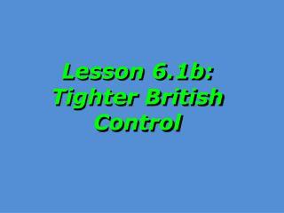 Lesson 6.1b: Tighter British Control