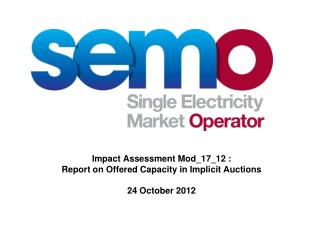 Impact Assessment Mod_17_12 :  Report on Offered Capacity in Implicit Auctions 24 October 2012