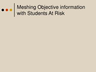 Meshing Objective information with Students At Risk