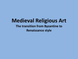 Medieval Religious Art The transition from Byzantine to Renaissance style