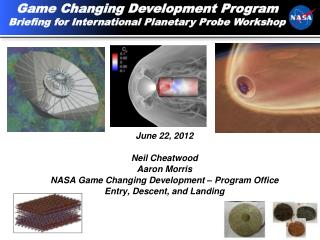 June 22, 2012 Neil  Cheatwood Aaron Morris NASA Game Changing Development – Program Office