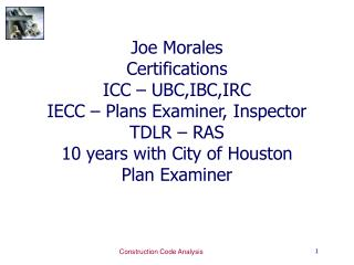 Joe Morales Certifications ICC – UBC,IBC,IRC IECC – Plans Examiner, Inspector TDLR – RAS 10 years with City of Houston