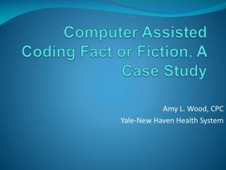 Computer Assisted Coding Fact or Fiction, A Case Study