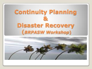 Continuity Planning &  Disaster Recovery  ( BRPASW Workshop )