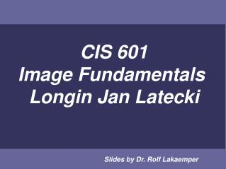 CIS 601 Image Fundamentals  Longin Jan Latecki