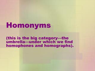 Homonyms ( this is the big category—the umbrella—under which we find homophones and homographs).