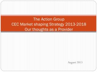 The Action Group CEC Market shaping Strategy 2013-2018 Our thoughts as a Provider