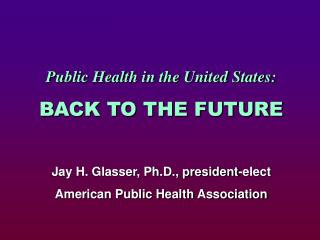 Public Health in the United States: BACK TO THE FUTURE Jay H. Glasser, Ph.D., president-elect