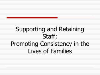 Supporting and Retaining Staff:  Promoting Consistency in the Lives of Families