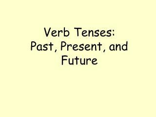 Verb Tenses:   Past, Present, and Future