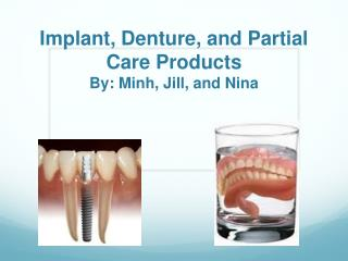 Implant, Denture, and Partial Care Products By: Minh, Jill, and Nina
