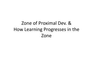Zone of Proximal Dev. & How Learning Progresses in  the Zone