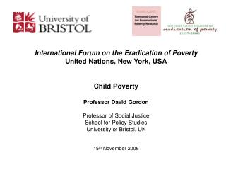 International Forum on the Eradication of Poverty United Nations, New York, USA Child Poverty Professor David Gordon Pro