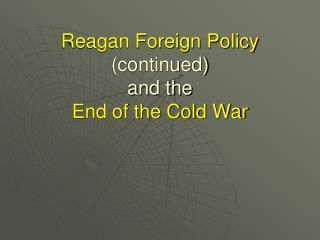 Reagan Foreign Policy  (continued)  and the  End of the Cold War