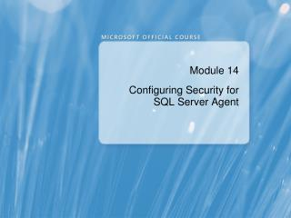 Module 14 Configuring Security for SQL Server Agent
