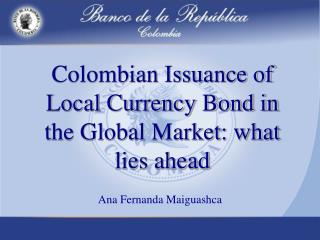 Colombian Issuance of Local Currency Bond in the Global Market: what lies ahead