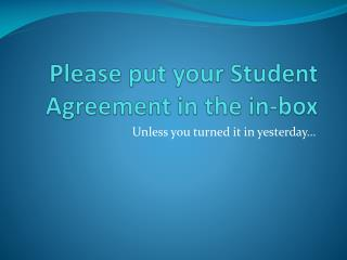 Please put your Student Agreement in the in-box