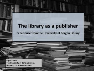 The library as a publisher Experience from the University of Bergen Library