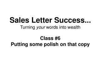Sales Letter Success... Turning  your  words into wealth Class #6 Putting some polish on that copy