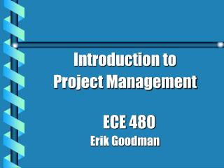 Introduction to  Project Management ECE 480 Erik Goodman