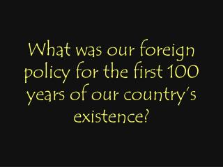 What was our foreign policy for the first 100 years of our country's existence?