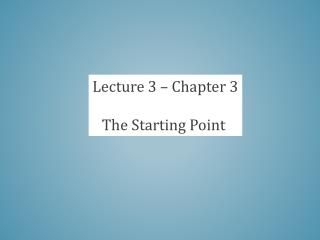 Lecture 3 – Chapter 3 The Starting Point