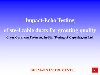 Impact-Echo Testing  of steel cable ducts for grouting quality Claus Germann Petersen, In-Situ Testing of Copenhagen Ltd