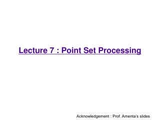 Lecture 7 : Point Set Processing