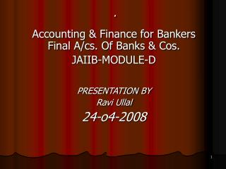 Accounting & Finance for Bankers Final A/cs. Of Banks & Cos. JAIIB-MODULE-D PRESENTATION BY  Ravi Ullal 24-o4-20