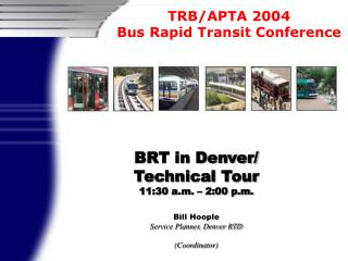BRT in Denver/ Technical Tour 11:30 a.m. – 2:00 p.m. Bill Hoople Service Planner, Denver RTD