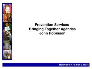 Prevention Services Bringing Together Agendas John Robinson