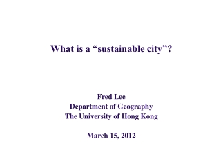 What is a  sustainable city     Fred Lee Department of Geography The University of Hong Kong  March 15, 2012