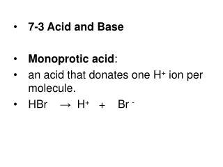 7-3 Acid and Base Monoprotic acid :   an acid that donates one H +  ion per molecule.