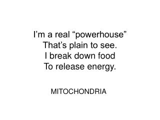"""I'm a real """"powerhouse"""" That's plain to see. I break down food To release energy."""
