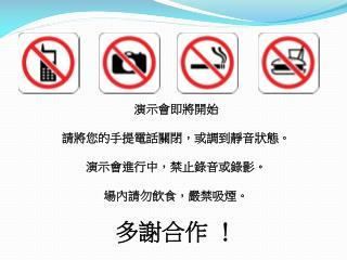 演示會即將開始 請將您的手提電話關閉,或調到靜音狀態。 演示會進行中,禁止錄音或錄影。 場內請勿飲食,嚴禁吸煙。 多謝合作 !