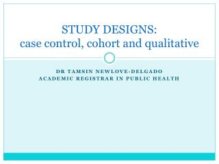 STUDY DESIGNS: case control, cohort and qualitative