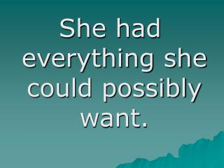 She had everything she could possibly want.