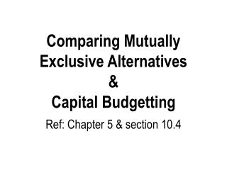 Comparing Mutually Exclusive Alternatives & Capital Budgetting