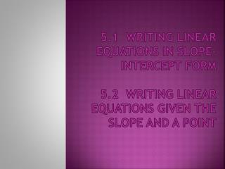 5.1  Writing Linear Equations in Slope-Intercept Form  5.2  Writing Linear Equations Given the  Slope and a Point