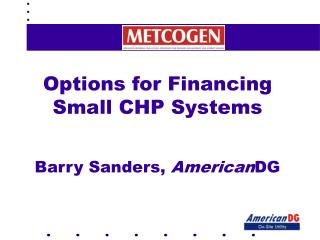 Options for Financing Small CHP Systems Barry Sanders,  American DG