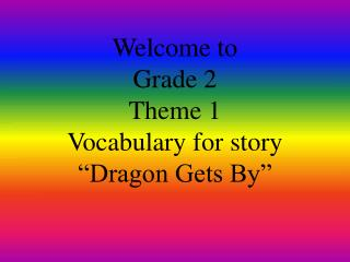 "Welcome to  Grade 2  Theme 1 Vocabulary for story  ""Dragon Gets By"""