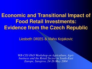 Economic and Transitional Impact of Food Retail Investments: Evidence from the Czech Republic  Liesbeth DRIES  Vlaho Koj